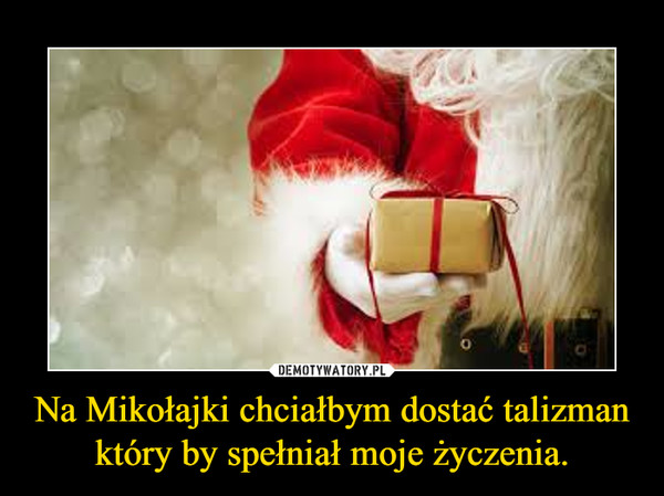 Na Mikołajki chciałbym dostać talizman który by spełniał moje życzenia. –