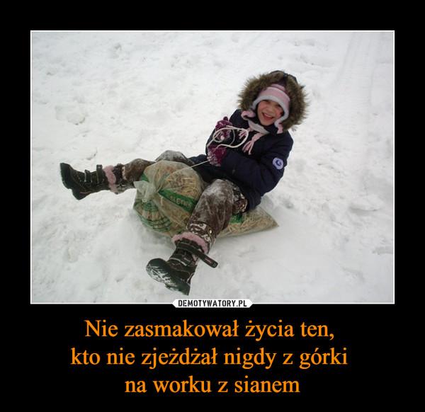 Nie zasmakował życia ten, kto nie zjeżdżał nigdy z górki na worku z sianem –