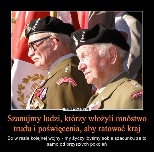 Szanujmy ludzi, którzy włożyli mnóstwo trudu i poświęcenia, aby ratować kraj – Bo w razie kolejnej wojny - my życzylibyśmy sobie szacunku za to samo od przyszłych pokoleń