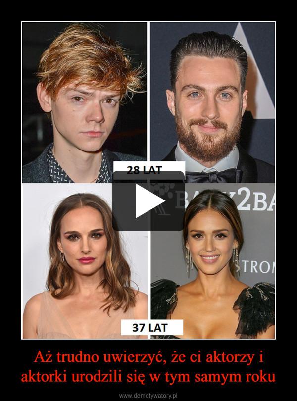 Aż trudno uwierzyć, że ci aktorzy i aktorki urodzili się w tym samym roku –