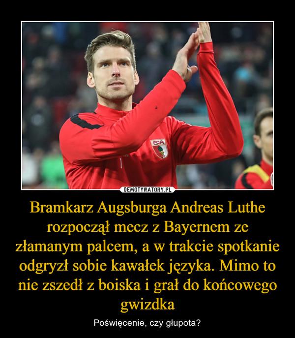 Bramkarz Augsburga Andreas Luthe rozpoczął mecz z Bayernem ze złamanym palcem, a w trakcie spotkanie odgryzł sobie kawałek języka. Mimo to nie zszedł z boiska i grał do końcowego gwizdka – Poświęcenie, czy głupota?