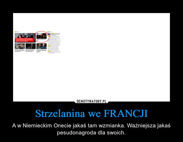 Strzelanina we FRANCJI – A w Niemieckim Onecie jakaś tam wzmianka. Ważniejsza jakaś pesudonagroda dla swoich.