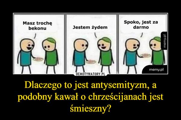 Dlaczego to jest antysemityzm, a podobny kawał o chrześcijanach jest śmieszny? –