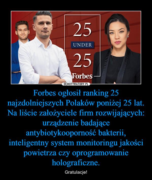 Forbes ogłosił ranking 25 najzdolniejszych Polaków poniżej 25 lat.Na liście założyciele firm rozwijających: urządzenie badające antybiotykooporność bakterii, inteligentny system monitoringu jakości powietrza czy oprogramowanie holograficzne. – Gratulacje!