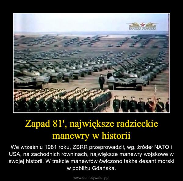 Zapad 81', największe radzieckie manewry w historii – We wrześniu 1981 roku, ZSRR przeprowadził, wg. źródeł NATO i USA, na zachodnich równinach, największe manewry wojskowe w swojej historii. W trakcie manewrów ćwiczono także desant morski w pobliżu Gdańska.