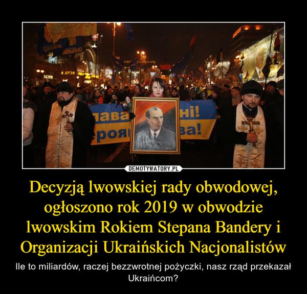 Decyzją lwowskiej rady obwodowej, ogłoszono rok 2019 w obwodzie lwowskim Rokiem Stepana Bandery i Organizacji Ukraińskich Nacjonalistów – Ile to miliardów, raczej bezzwrotnej pożyczki, nasz rząd przekazał Ukraińcom?