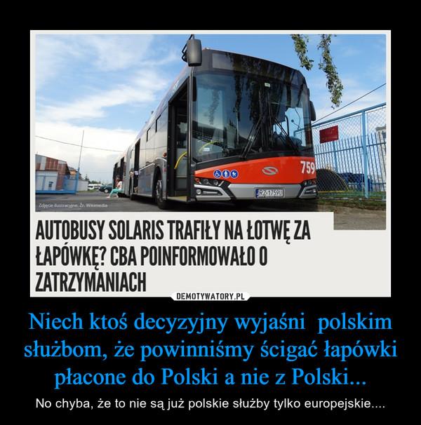 Niech ktoś decyzyjny wyjaśni  polskim służbom, że powinniśmy ścigać łapówki płacone do Polski a nie z Polski... – No chyba, że to nie są już polskie służby tylko europejskie....