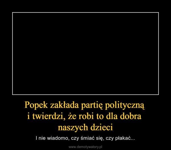 Popek zakłada partię polityczną i twierdzi, że robi to dla dobra naszych dzieci – I nie wiadomo, czy śmiać się, czy płakać...