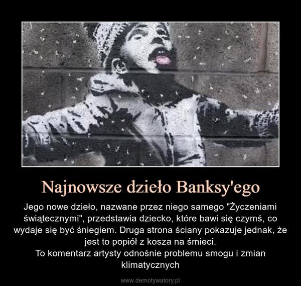 """Najnowsze dzieło Banksy'ego – Jego nowe dzieło, nazwane przez niego samego """"Życzeniami świątecznymi"""", przedstawia dziecko, które bawi się czymś, co wydaje się być śniegiem. Druga strona ściany pokazuje jednak, że jest to popiół z kosza na śmieci.To komentarz artysty odnośnie problemu smogu i zmian klimatycznych"""
