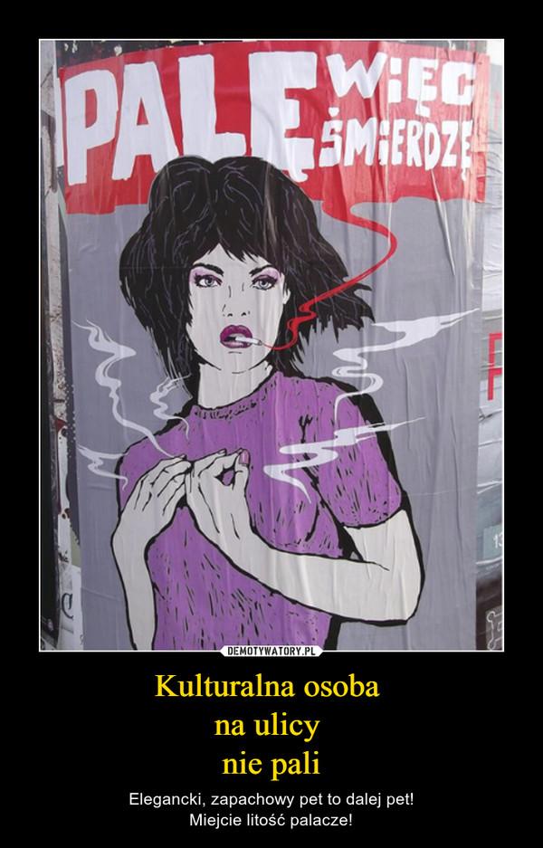 Kulturalna osoba na ulicy nie pali – Elegancki, zapachowy pet to dalej pet!Miejcie litość palacze!