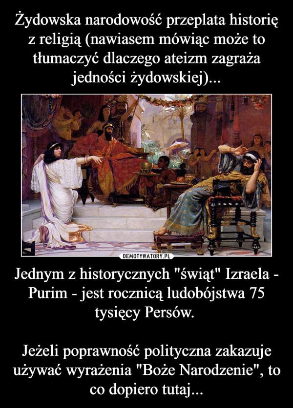 """Jednym z historycznych """"świąt"""" Izraela - Purim - jest rocznicą ludobójstwa 75 tysięcy Persów. Jeżeli poprawność polityczna zakazuje używać wyrażenia """"Boże Narodzenie"""", to co dopiero tutaj... –"""