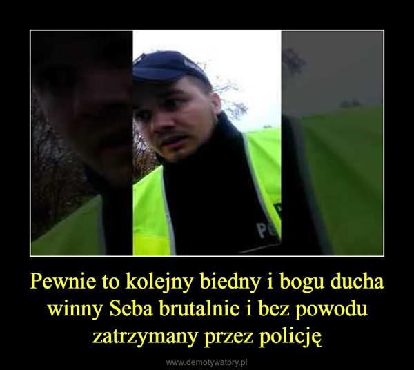 Pewnie to kolejny biedny i bogu ducha winny Seba brutalnie i bez powodu zatrzymany przez policję –