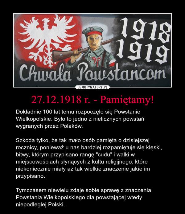 """27.12.1918 r. - Pamiętamy! – Dokładnie 100 lat temu rozpoczęło się Powstanie Wielkopolskie. Było to jedno z nielicznych powstań wygranych przez Polaków.Szkoda tylko, że tak mało osób pamięta o dzisiejszej rocznicy, ponieważ u nas bardziej rozpamiętuje się klęski, bitwy, którym przypisano rangę """"cudu"""" i walki w miejscowościach słynących z kultu religijnego, które niekoniecznie miały aż tak wielkie znaczenie jakie im przypisano.Tymczasem niewielu zdaje sobie sprawę z znaczenia Powstania Wielkopolskiego dla powstającej wtedy niepodległej Polski."""