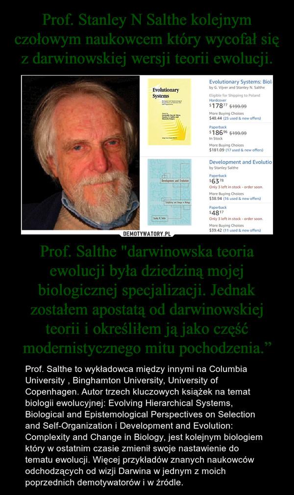 """Prof. Salthe """"darwinowska teoria ewolucji była dziedziną mojej biologicznej specjalizacji. Jednak zostałem apostatą od darwinowskiej teorii i określiłem ją jako część modernistycznego mitu pochodzenia."""" – Prof. Salthe to wykładowca między innymi na Columbia University , Binghamton University, University of Copenhagen. Autor trzech kluczowych książek na temat biologii ewolucyjnej: Evolving Hierarchical Systems, Biological and Epistemological Perspectives on Selection and Self-Organization i Development and Evolution: Complexity and Change in Biology, jest kolejnym biologiem który w ostatnim czasie zmienił swoje nastawienie do tematu ewolucji. Więcej przykładów znanych naukowców odchodzących od wizji Darwina w jednym z moich poprzednich demotywatorów i w źródle."""