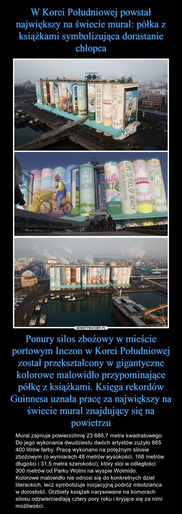 Ponury silos zbożowy w mieście portowym Inczon w Korei Południowej został przekształcony w gigantyczne kolorowe malowidło przypominające półkę z książkami. Księga rekordów Guinnesa uznała pracę za największy na świecie mural znajdujący się na powietrzu – Mural zajmuje powierzchnię 23 688,7 metra kwadratowego. Do jego wykonania dwudziestu dwóch artystów zużyło 865 400 litrów farby. Pracę wykonano na potężnym silosie zbożowym (o wymiarach 48 metrów wysokości, 168 metrów długości i 31,5 metra szerokości), który stoi w odległości 300 metrów od Parku Wolmi na wyspie Wolmido.Kolorowe malowidło nie odnosi się do konkretnych dzieł literackich, lecz symbolizuje inicjacyjną podróż młodzieńca w dorosłość. Grzbiety książek narysowane na komorach silosu odzwierciedlają cztery pory roku i kryjące się za nimi możliwości.