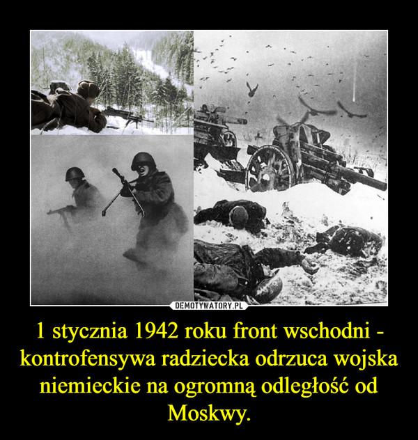 1 stycznia 1942 roku front wschodni - kontrofensywa radziecka odrzuca wojska niemieckie na ogromną odległość od Moskwy. –