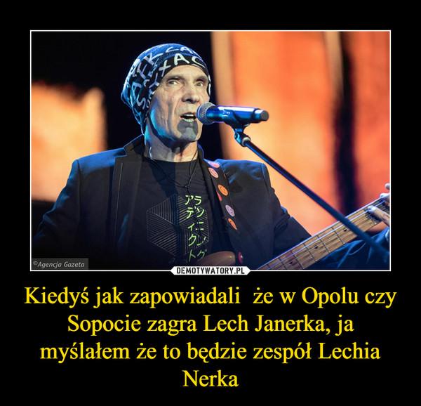 Kiedyś jak zapowiadali  że w Opolu czy Sopocie zagra Lech Janerka, ja myślałem że to będzie zespół Lechia Nerka –
