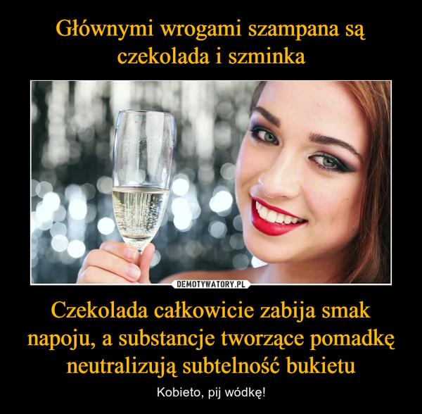 Czekolada całkowicie zabija smak napoju, a substancje tworzące pomadkę neutralizują subtelność bukietu – Kobieto, pij wódkę!