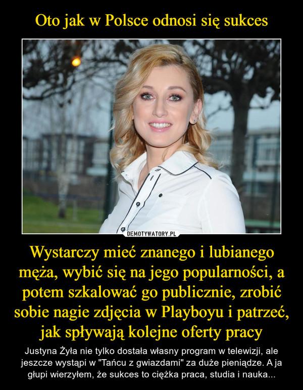 """Wystarczy mieć znanego i lubianego męża, wybić się na jego popularności, a potem szkalować go publicznie, zrobić sobie nagie zdjęcia w Playboyu i patrzeć, jak spływają kolejne oferty pracy – Justyna Żyła nie tylko dostała własny program w telewizji, ale jeszcze wystąpi w """"Tańcu z gwiazdami"""" za duże pieniądze. A ja głupi wierzyłem, że sukces to ciężka praca, studia i nauka..."""