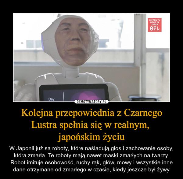 Kolejna przepowiednia z Czarnego Lustra spełnia się w realnym, japońskim życiu – W Japonii już są roboty, które naśladują głos i zachowanie osoby, która zmarła. Te roboty mają nawet maski zmarłych na twarzy. Robot imituje osobowość, ruchy rąk, głów, mowy i wszystkie inne dane otrzymane od zmarłego w czasie, kiedy jeszcze był żywy