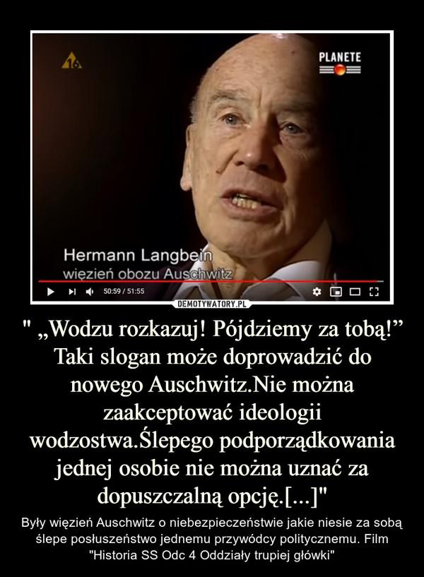 """"""" """"Wodzu rozkazuj! Pójdziemy za tobą!""""Taki slogan może doprowadzić do nowego Auschwitz.Nie można zaakceptować ideologii wodzostwa.Ślepego podporządkowania jednej osobie nie można uznać za dopuszczalną opcję.[...]"""" – Były więzień Auschwitz o niebezpieczeństwie jakie niesie za sobą ślepe posłuszeństwo jednemu przywódcy politycznemu. Film """"Historia SS Odc 4 Oddziały trupiej główki"""""""