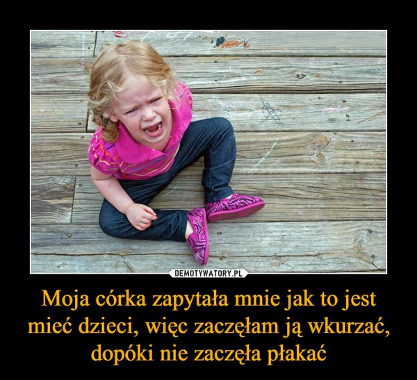 Moja córka zapytała mnie jak to jest mieć dzieci, więc zaczęłam ją wkurzać, dopóki nie zaczęła płakać –