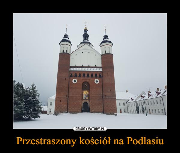 Przestraszony kościół na Podlasiu –
