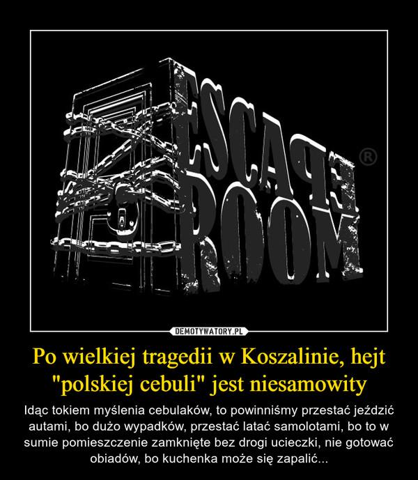 """Po wielkiej tragedii w Koszalinie, hejt """"polskiej cebuli"""" jest niesamowity – Idąc tokiem myślenia cebulaków, to powinniśmy przestać jeździć autami, bo dużo wypadków, przestać latać samolotami, bo to w sumie pomieszczenie zamknięte bez drogi ucieczki, nie gotować obiadów, bo kuchenka może się zapalić..."""
