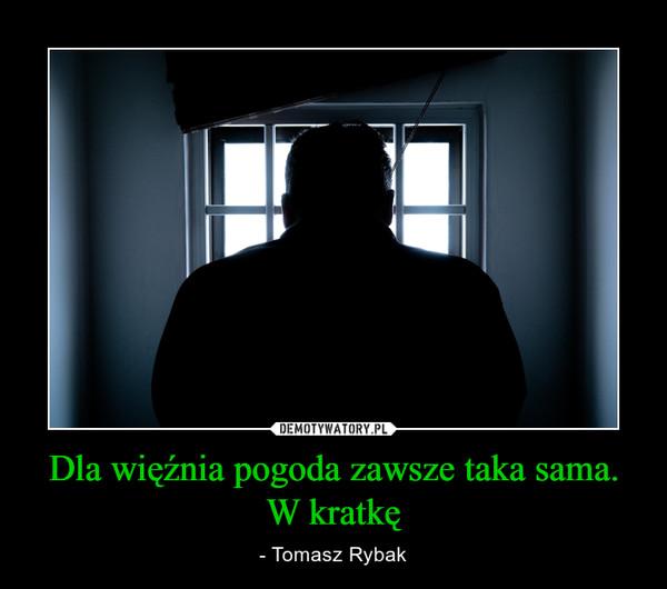 Dla więźnia pogoda zawsze taka sama.W kratkę – - Tomasz Rybak