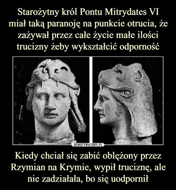 Kiedy chciał się zabić oblężony przez Rzymian na Krymie, wypił truciznę, ale nie zadziałała, bo się uodpornił –