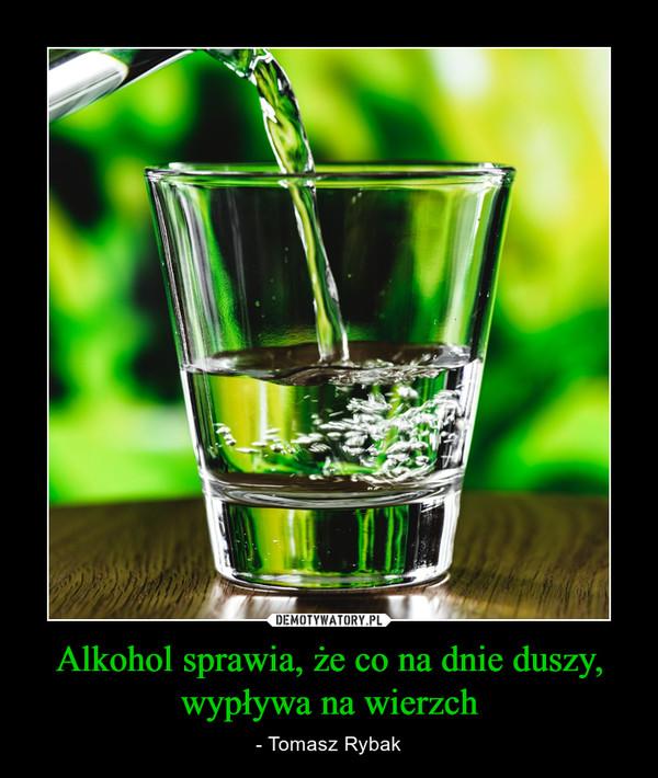 Alkohol sprawia, że co na dnie duszy, wypływa na wierzch – - Tomasz Rybak