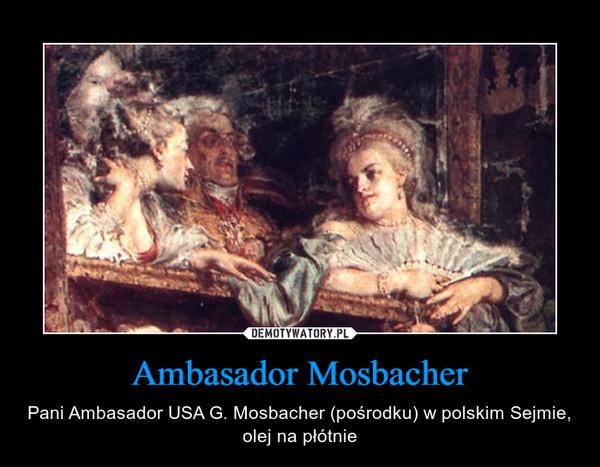 Ambasador Mosbacher – Pani Ambasador USA G. Mosbacher (pośrodku) w polskim Sejmie, olej na płótnie