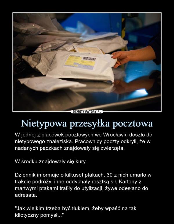 """Nietypowa przesyłka pocztowa – W jednej z placówek pocztowych we Wrocławiu doszło do nietypowego znaleziska. Pracownicy poczty odkryli, że w nadanych paczkach znajdowały się zwierzęta.W środku znajdowały się kury.Dziennik informuje o kilkuset ptakach. 30 z nich umarło w trakcie podróży, inne oddychały resztką sił. Kartony z martwymi ptakami trafiły do utylizacji, żywe odesłano do adresata. """"Jak wielkim trzeba być tłukiem, żeby wpaść na tak idiotyczny pomysł..."""""""