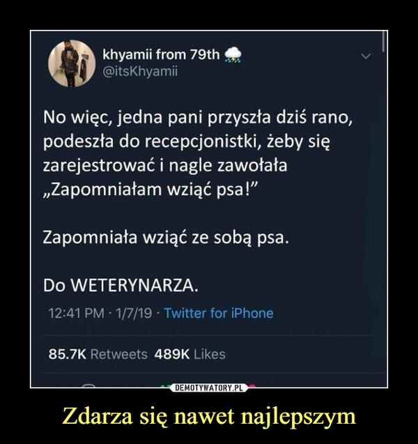 Zdarza się nawet najlepszym –  Q:khyamii from 79th@itsKhyamiiNo więc, jedna pani przyszła dziś rano,podeszła do recepcjonistki, żeby sięzarejestrować i nagle zawołałaZapomniałam wziąć psa!Zapomniała wziąć ze sobą psa.Do WETERYNARZA.12:41 PM 1/7/19 Twitter for iPhone85.7K Retweets 489K Likes