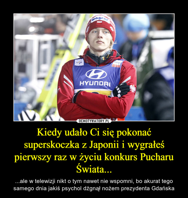 Kiedy udało Ci się pokonać superskoczka z Japonii i wygrałeś pierwszy raz w życiu konkurs Pucharu Świata... – ...ale w telewizji nikt o tym nawet nie wspomni, bo akurat tego samego dnia jakiś psychol dźgnął nożem prezydenta Gdańska