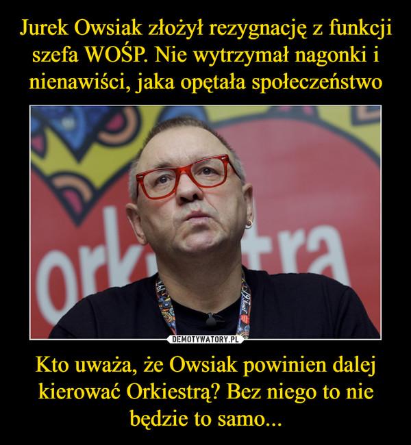 Kto uważa, że Owsiak powinien dalej kierować Orkiestrą? Bez niego to nie będzie to samo... –