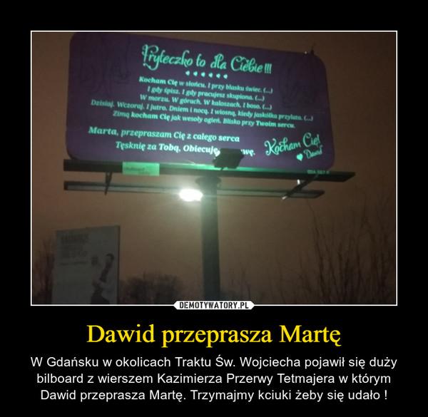 Dawid przeprasza Martę – W Gdańsku w okolicach Traktu Św. Wojciecha pojawił się duży bilboard z wierszem Kazimierza Przerwy Tetmajera w którym Dawid przeprasza Martę. Trzymajmy kciuki żeby się udało !