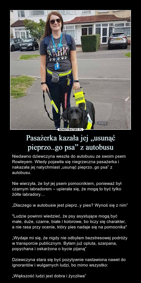 """Pasażerka kazała jej """"usunąćpieprzo..go psa"""" z autobusu – Niedawno dziewczyna weszła do autobusu ze swoim psem Rowleyem. Wtedy pojawiła się niegrzeczna pasażerka i nakazała jej natychmiast """"usunąć pieprzo..go psa"""" z autobusu.Nie wierzyła, że był jej psem pomocnikiem, ponieważ był czarnym labradorem – upierała się, że mogą to być tylko żółte labradory…""""Dlaczego w autobusie jest pieprz..y pies? Wynoś się z nim""""""""Ludzie powinni wiedzieć, że psy asystujące mogą być małe, duże, czarne, białe i kolorowe, bo liczy się charakter, a nie rasa przy ocenie, który pies nadaje się na pomocnika""""""""Wydaje mi się, że nigdy nie odbyłam bezstresowej podróży w transporcie publicznym. Byłam już opluta, szarpana, popychana i oskarżona o bycie pijaną""""Dziewczyna stara się być pozytywnie nastawiona nawet do ignorantów i wulgarnych ludzi, bo mimo wszystko: """"Większość ludzi jest dobra i życzliwa"""""""