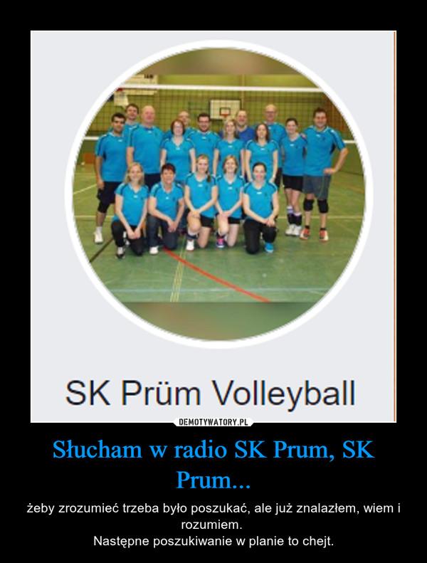 Słucham w radio SK Prum, SK Prum... – żeby zrozumieć trzeba było poszukać, ale już znalazłem, wiem i rozumiem. Następne poszukiwanie w planie to chejt.