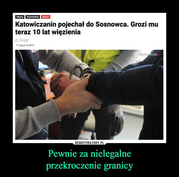 Pewnie za nielegalneprzekroczenie granicy –  Miastoyminalnie RegionKatowiczanin pojechał do Sosnowca. Grozi muteraz 10 lat więzieniaD. Frost17 stycznia 2019LICIA