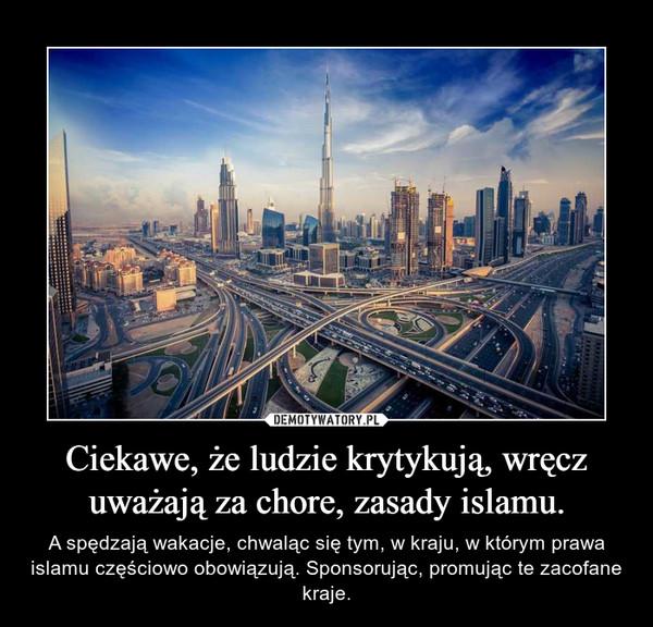 Ciekawe, że ludzie krytykują, wręcz uważają za chore, zasady islamu. – A spędzają wakacje, chwaląc się tym, w kraju, w którym prawa islamu częściowo obowiązują. Sponsorując, promując te zacofane kraje.