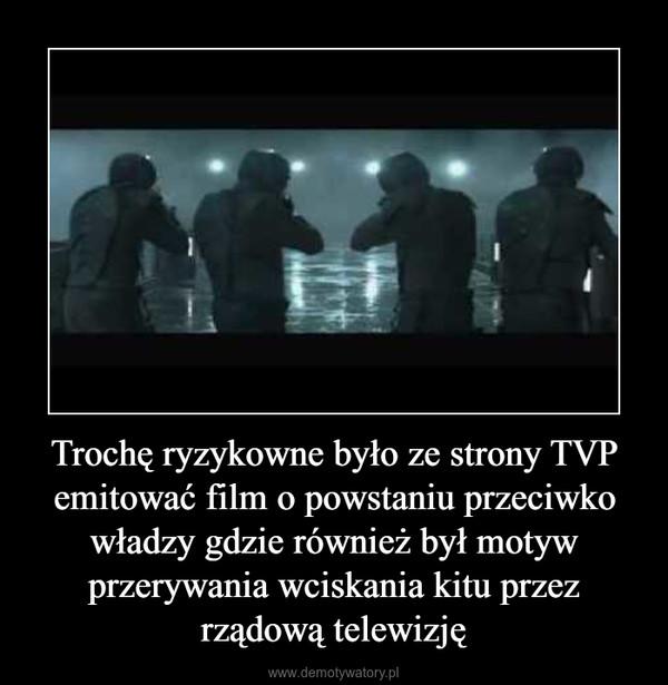 Trochę ryzykowne było ze strony TVP emitować film o powstaniu przeciwko władzy gdzie również był motyw przerywania wciskania kitu przez rządową telewizję –
