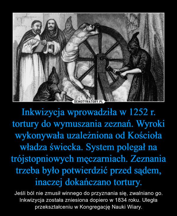 Inkwizycja wprowadziła w 1252 r. tortury do wymuszania zeznań. Wyroki wykonywała uzależniona od Kościoła władza świecka. System polegał na trójstopniowych męczarniach. Zeznania trzeba było potwierdzić przed sądem, inaczej dokańczano tortury. – Jeśli ból nie zmusił winnego do przyznania się, zwalniano go.Inkwizycja została zniesiona dopiero w 1834 roku. Uległa przekształceniu w Kongregację Nauki Wiary.