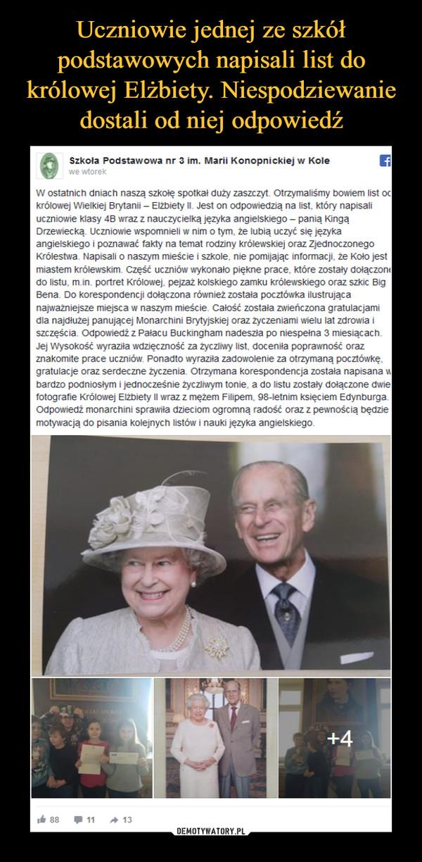 –  Szkoła Podstawowa nr 3 im. Marii Konopnickiej w Kole15 stycznia o 20:56 · W ostatnich dniach naszą szkołę spotkał duży zaszczyt. Otrzymaliśmy bowiem list od królowej Wielkiej Brytanii – Elżbiety II. Jest on odpowiedzią na list, który napisali uczniowie klasy 4B wraz z nauczycielką języka angielskiego – panią Kingą Drzewiecką. Uczniowie wspomnieli w nim o tym, że lubią uczyć się języka angielskiego i poznawać fakty na temat rodziny królewskiej oraz Zjednoczonego Królestwa. Napisali o naszym mieście i szkole, nie pomijając informacji, że Koło jest miastem królewskim. Część uczniów wykonało piękne prace, które zostały dołączone do listu, m.in. portret Królowej, pejzaż kolskiego zamku królewskiego oraz szkic Big Bena. Do korespondencji dołączona również została pocztówka ilustrująca najważniejsze miejsca w naszym mieście. Całość została zwieńczona gratulacjami dla najdłużej panującej Monarchini Brytyjskiej oraz życzeniami wielu lat zdrowia i szczęścia. Odpowiedź z Pałacu Buckingham nadeszła po niespełna 3 miesiącach. Jej Wysokość wyraziła wdzięczność za życzliwy list, doceniła poprawność oraz znakomite prace uczniów. Ponadto wyraziła zadowolenie za otrzymaną pocztówkę, gratulacje oraz serdeczne życzenia. Otrzymana korespondencja została napisana w bardzo podniosłym i jednocześnie życzliwym tonie, a do listu zostały dołączone dwie fotografie Królowej Elżbiety II wraz z mężem Filipem, 98-letnim księciem Edynburga. Odpowiedź monarchini sprawiła dzieciom ogromną radość oraz z pewnością będzie motywacją do pisania kolejnych listów i nauki języka angielskiego.