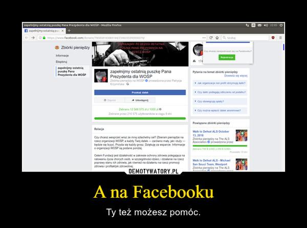 A na Facebooku – Ty też możesz pomóc.