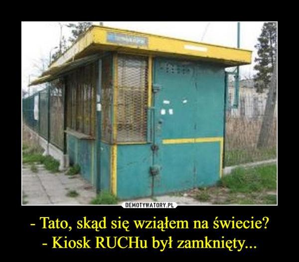 - Tato, skąd się wziąłem na świecie?- Kiosk RUCHu był zamknięty... –