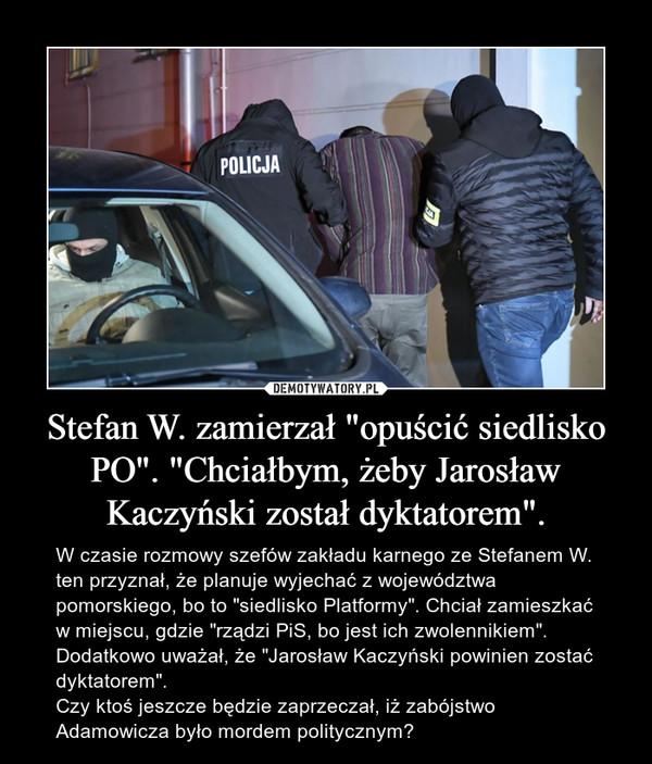 """Stefan W. zamierzał """"opuścić siedlisko PO"""". """"Chciałbym, żeby Jarosław Kaczyński został dyktatorem"""". – W czasie rozmowy szefów zakładu karnego ze Stefanem W. ten przyznał, że planuje wyjechać z województwa pomorskiego, bo to """"siedlisko Platformy"""". Chciał zamieszkać w miejscu, gdzie """"rządzi PiS, bo jest ich zwolennikiem"""". Dodatkowo uważał, że """"Jarosław Kaczyński powinien zostać dyktatorem"""".Czy ktoś jeszcze będzie zaprzeczał, iż zabójstwo Adamowicza było mordem politycznym?"""