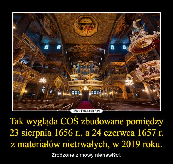 Tak wygląda COŚ zbudowane pomiędzy 23 sierpnia 1656 r., a 24 czerwca 1657 r. z materiałów nietrwałych, w 2019 roku. – Zrodzone z mowy nienawiści.