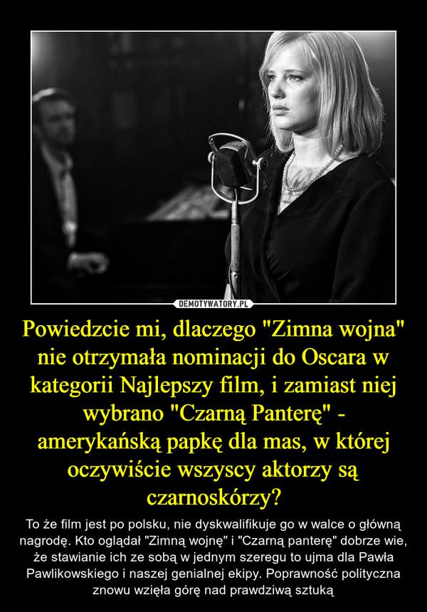 """Powiedzcie mi, dlaczego """"Zimna wojna"""" nie otrzymała nominacji do Oscara w kategorii Najlepszy film, i zamiast niej wybrano """"Czarną Panterę"""" - amerykańską papkę dla mas, w której oczywiście wszyscy aktorzy są czarnoskórzy? – To że film jest po polsku, nie dyskwalifikuje go w walce o główną nagrodę. Kto oglądał """"Zimną wojnę"""" i """"Czarną panterę"""" dobrze wie, że stawianie ich ze sobą w jednym szeregu to ujma dla Pawła Pawlikowskiego i naszej genialnej ekipy. Poprawność polityczna znowu wzięła górę nad prawdziwą sztuką"""