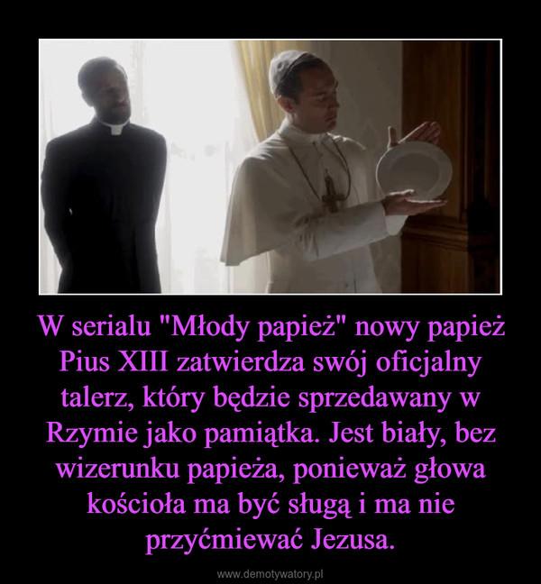 """W serialu """"Młody papież"""" nowy papież Pius XIII zatwierdza swój oficjalny talerz, który będzie sprzedawany w Rzymie jako pamiątka. Jest biały, bez wizerunku papieża, ponieważ głowa kościoła ma być sługą i ma nie przyćmiewać Jezusa. –"""